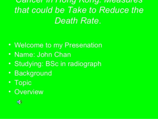 Cancer in Hong Kong: Measures that could be Take to Reduce the Death Rate. • Welcome to my Presenation • Name: John Chan •...