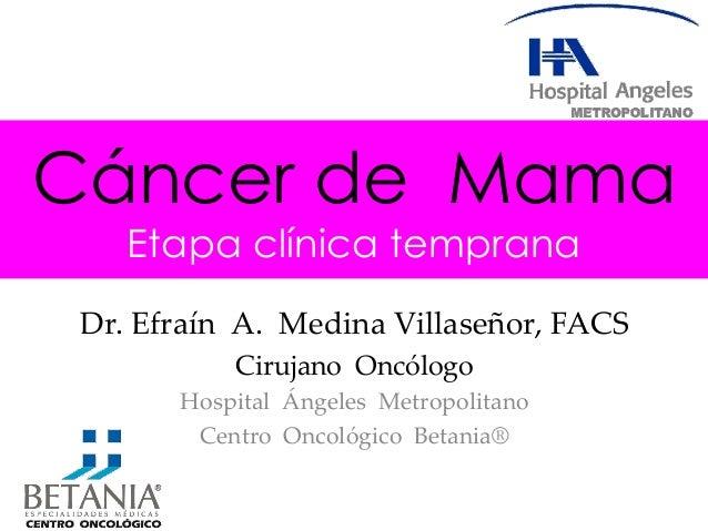 Cáncer de Mama Etapa clínica temprana Dr. Efraín A. Medina Villaseñor, FACS Cirujano Oncólogo Hospital Ángeles Metropolita...