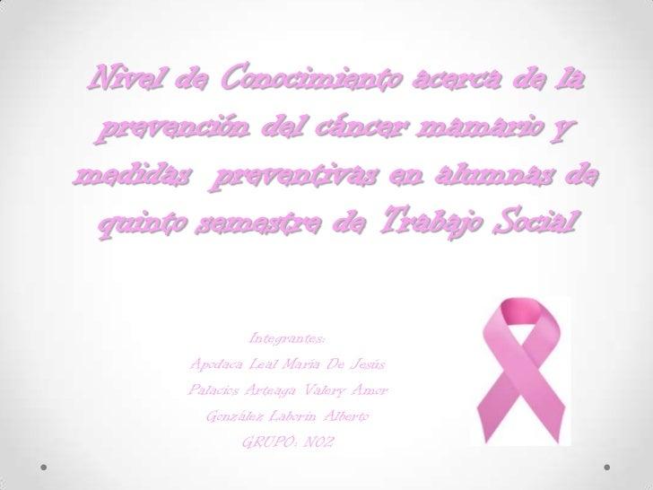 Nivel de Conocimiento acerca de la prevención del cáncer mamario ymedidas preventivas en alumnas de quinto semestre de Tra...