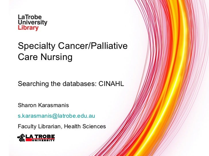 Specialty Cancer/Palliative Care Nursing Searching the databases: CINAHL Sharon Karasmanis [email_address] Faculty Librari...