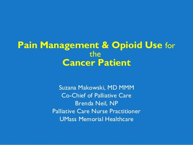 Pain Management & Opioid Use for the Cancer Patient Suzana Makowski, MD MMM Co-Chief of Palliative Care Brenda Neil, NP Pa...