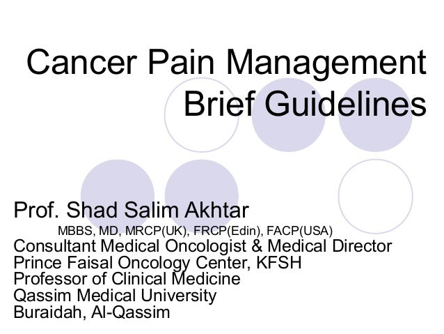 Cancer Pain Management Brief Guidelines Prof. Shad Salim Akhtar MBBS, MD, MRCP(UK), FRCP(Edin), FACP(USA) Consultant Medic...
