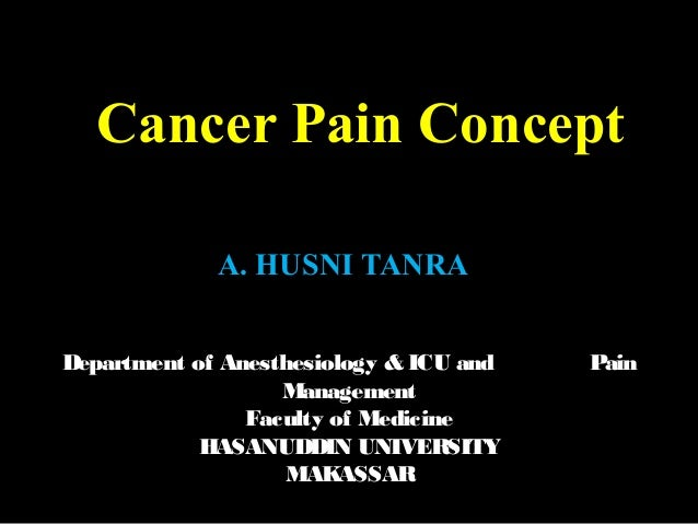 Cancer Pain Concept A. HUSNI TANRA Department of Anesthesiology & ICU and Pain Management Faculty of Medicine HASANUDDIN U...