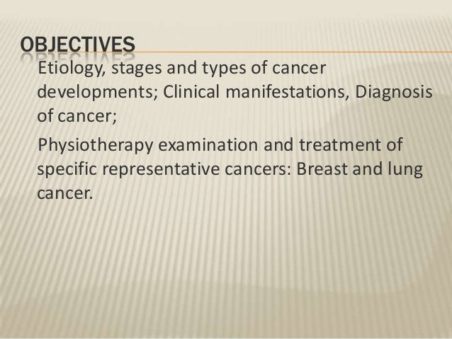 OBJECTIVES Etiology, stages and types of cancer developments; Clinical manifestations, Diagnosis of cancer; Physiotherapy ...