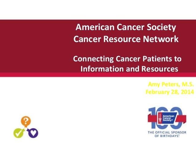 American Cancer Society Cancer Resource Network Connecting Cancer Patients to Information and Resources Amy Peters, M.S. F...