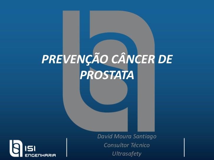 PREVENÇÃO CÂNCER DE PROSTATA <br />David Moura Santiago<br />Consultor Técnico<br />Ultrasafety<br />