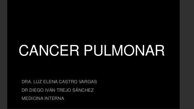 CANCER PULMONAR DRA. LUZ ELENA CASTRO VARGAS DR DIEGO IVÁN TREJO SÁNCHEZ MEDICINA INTERNA