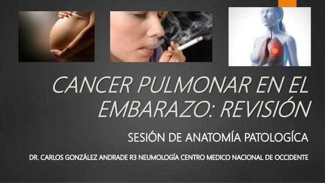 CANCER PULMONAR EN EL EMBARAZO: REVISIÓN SESIÓN DE ANATOMÍA PATOLOGÍCA DR. CARLOS GONZÁLEZ ANDRADE R3 NEUMOLOGÍA CENTRO ME...