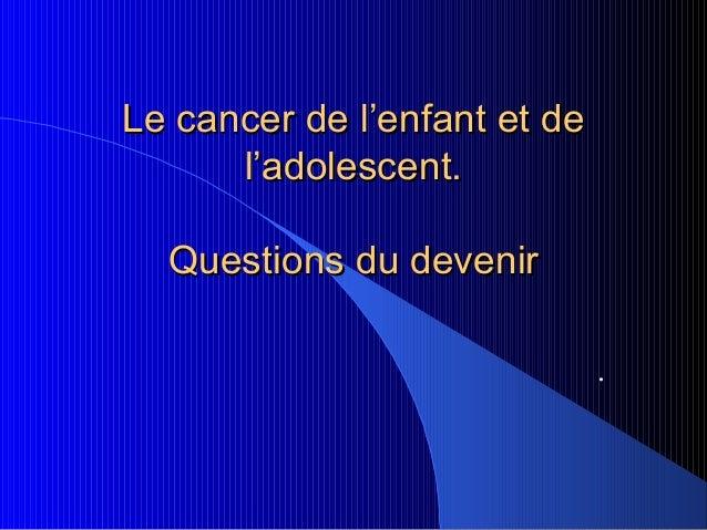 Le cancer de l'enfant et de      l'adolescent.  Questions du devenir                              .