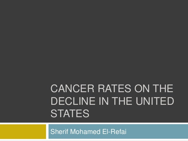 CANCER RATES ON THE DECLINE IN THE UNITED STATES Sherif Mohamed El-Refai