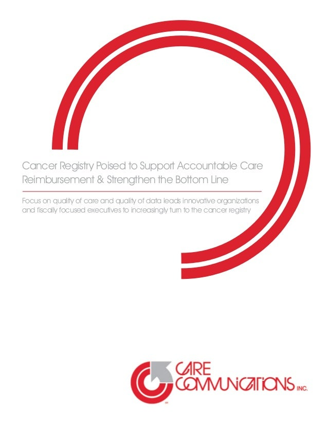 Cancer Registry Poised to Support Accountable Care Reimbursement & Strengthen the Bottom Line Focus on quality of care and...