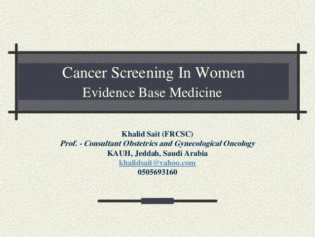 Cancer Screening In Women Evidence Base Medicine Khalid Sait (FRCSC) Prof. - Consultant Obstetrics and Gynecological Oncol...