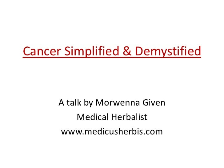 Cancer Simplified & Demystified      A talk by Morwenna Given           Medical Herbalist      www.medicusherbis.com