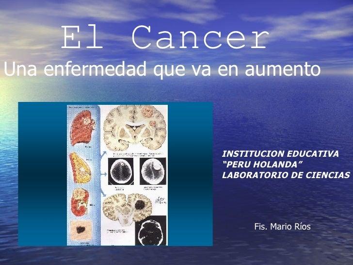 """El Cancer Una enfermedad que va en aumento INSTITUCION EDUCATIVA  """" PERU HOLANDA"""" LABORATORIO DE CIENCIAS Fis. Mario Ríos"""