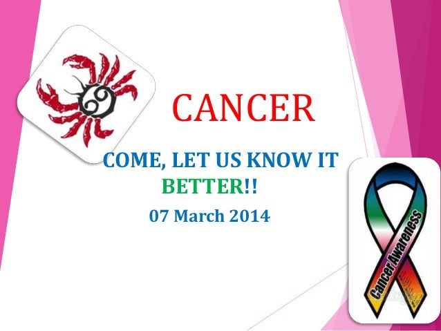 CANCER COME, LET US KNOW IT BETTER!! 07 March 2014