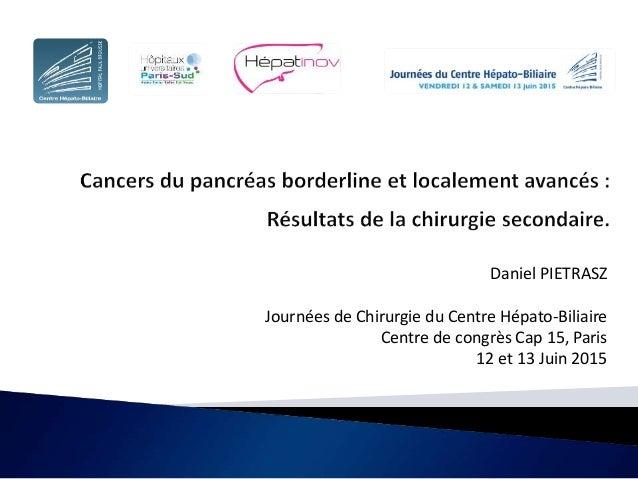 Daniel PIETRASZ Journées de Chirurgie du Centre Hépato-Biliaire Centre de congrès Cap 15, Paris 12 et 13 Juin 2015