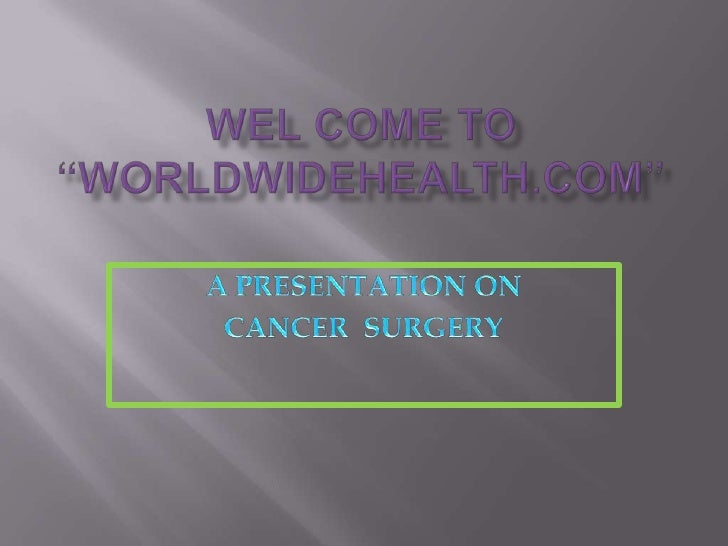 """WEL COME TO """"WORLDWIDEHEALTH.COM""""<br />A PRESENTATION ON <br />CANCER  SURGERY<br />"""