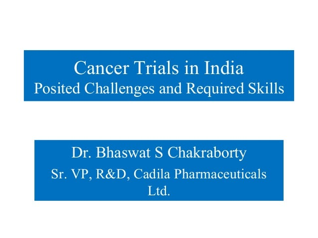 Cancer Trials in IndiaPosited Challenges and Required Skills     Dr. Bhaswat S Chakraborty  Sr. VP, R&D, Cadila Pharmaceut...