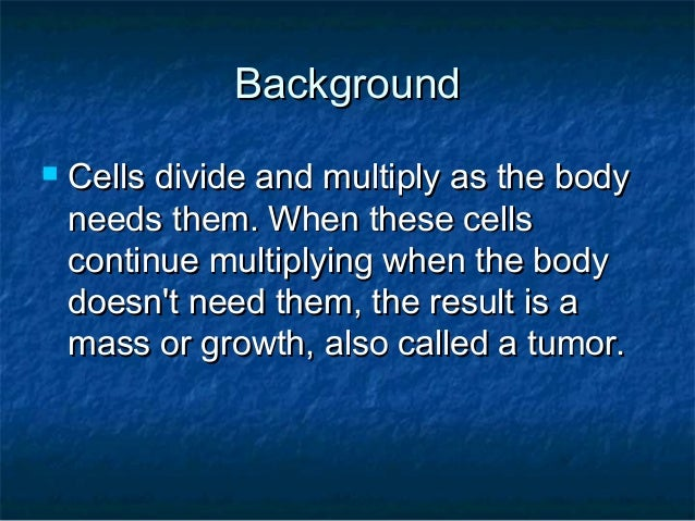 Background   Cells divide and multiply as the body    needs them. When these cells    continue multiplying when the body ...
