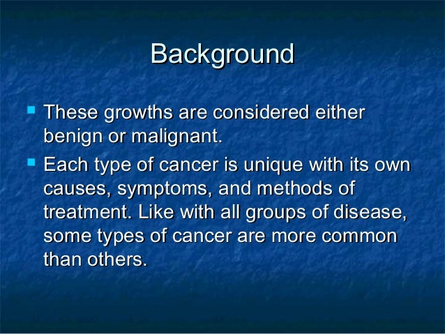 Background   These growths are considered either    benign or malignant.   Each type of cancer is unique with its own   ...