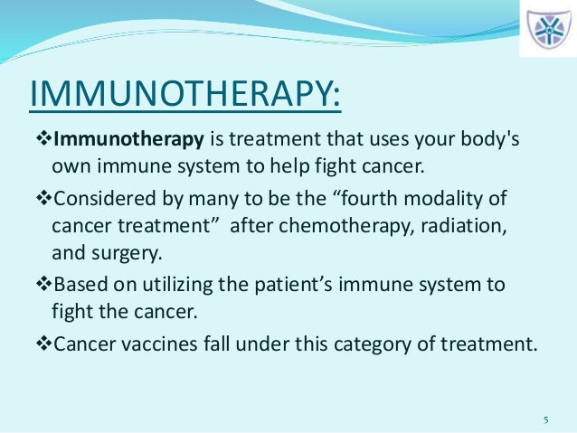 IMMUNOTHERAPY: 5 Immunotherapy is treatment that uses your body's own immune system to help fight cancer. Considered by ...