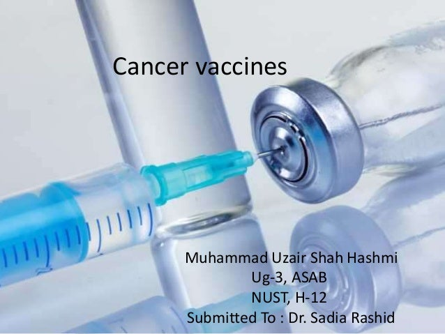 Cancer vaccines      Muhammad Uzair Shah Hashmi              Ug-3, ASAB              NUST, H-12      Submitted To : Dr. Sa...