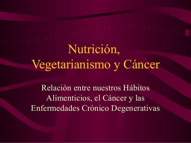 Nutrición,  Vegetarianismo y Cáncer  Relación entre nuestros Hábitos  Alimenticios, el Cáncer y las  Enfermedades Crónico ...