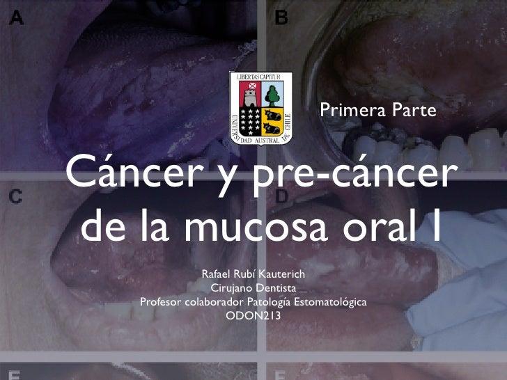 Primera ParteCáncer y pre-cáncerde la mucosa oral I               Rafael Rubí Kauterich                 Cirujano Dentista ...