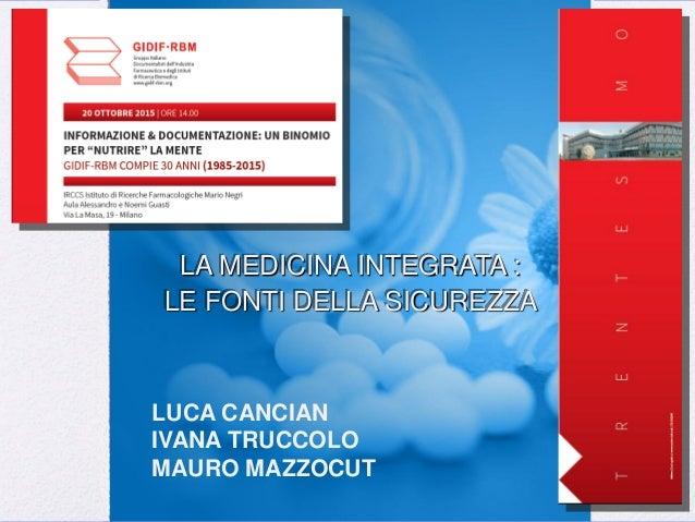 LA MEDICINA INTEGRATA : LE FONTI DELLA SICUREZZA LUCA CANCIAN IVANA TRUCCOLO MAURO MAZZOCUT