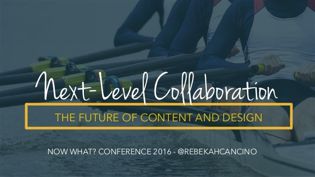 THE FUTURE OF CONTENT AND DESIGN Next-Level Collaboration NOW WHAT? CONFERENCE 2016 - @REBEKAHCANCINO