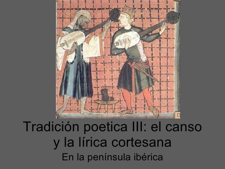 Tradición poetica III: el canso y la l í rica cortesana En la pen ínsula ibérica