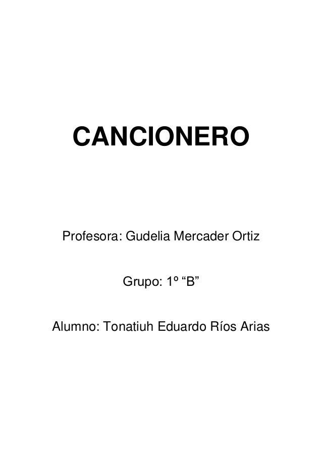 "CANCIONERO Profesora: Gudelia Mercader Ortiz Grupo: 1º ""B"" Alumno: Tonatiuh Eduardo Ríos Arias"