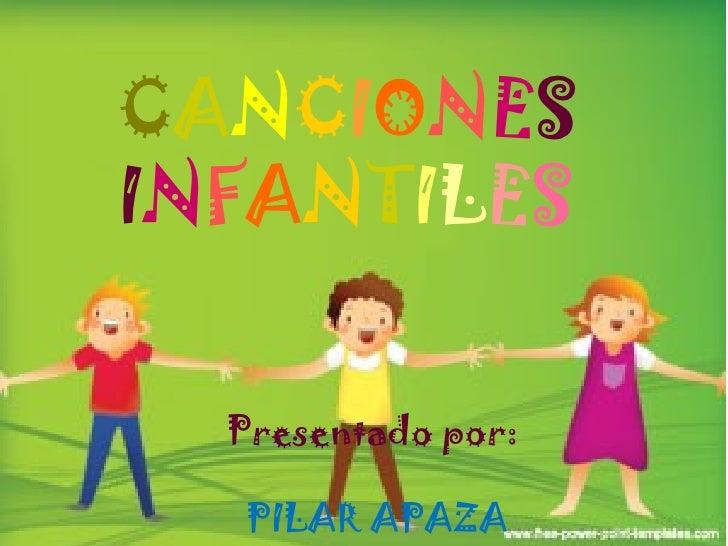CANCIONESINFANTILES  Presentado por:  PILAR APAZA