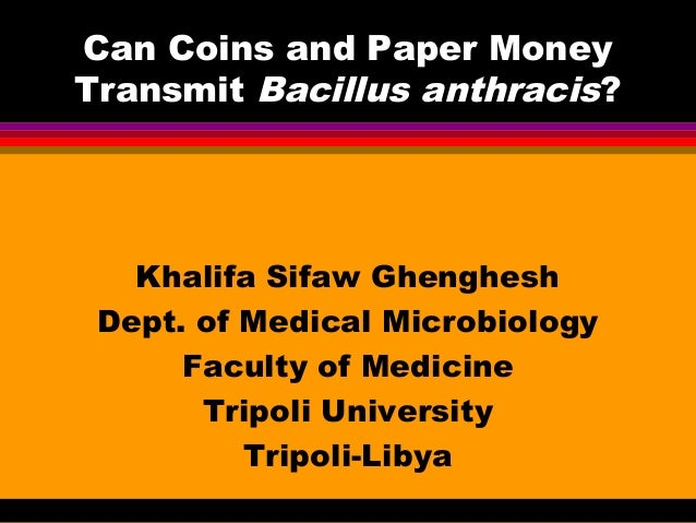 Can Coins and Paper Money Transmit Bacillus anthracis?  Khalifa Sifaw Ghenghesh Dept. of Medical Microbiology Faculty of M...