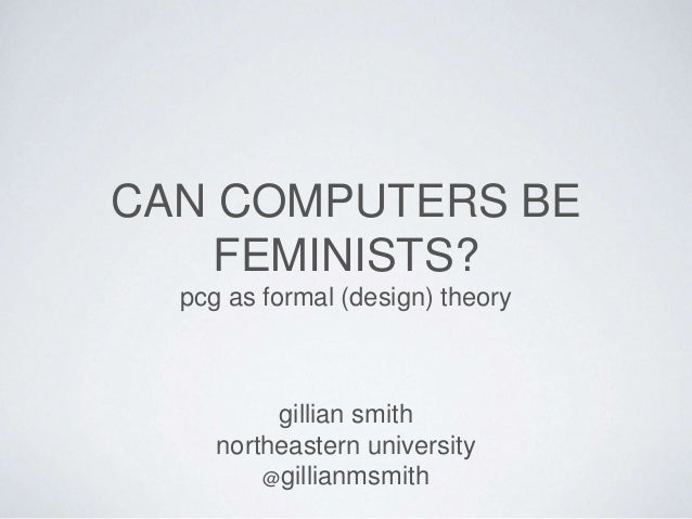 CAN COMPUTERS BE FEMINISTS? pcg as formal (design) theory gillian smith northeastern university @gillianmsmith