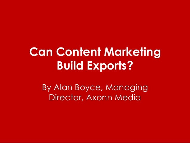 Can Content Marketing Build Exports? By Alan Boyce, Managing Director, Axonn Media