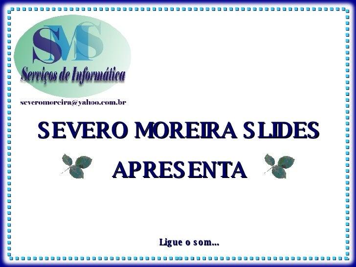 SEVERO MOREIRA SLIDES APRESENTA Ligue o som...