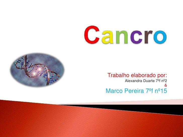 Cancro<br />Trabalho elaborado por: <br />Alexandra Duarte 7ºf nº2 <br />& <br />Marco Pereira 7ºf nº15<br />