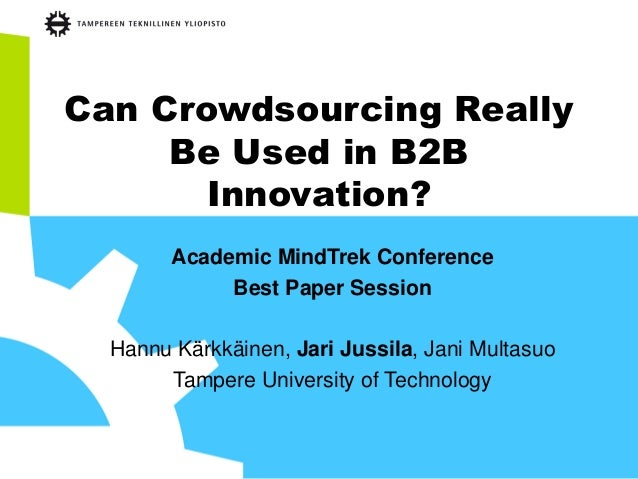 Can Crowdsourcing Really Be Used in B2B Innovation? Academic MindTrek Conference Best Paper Session Hannu Kärkkäinen, Jari...