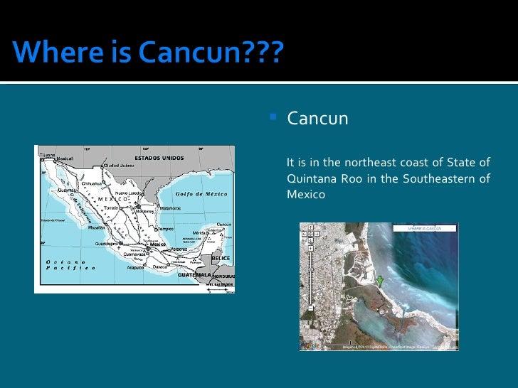 <ul><li>Cancun </li></ul><ul><li>It is in the northeast coast of State of Quintana Roo in the Southeastern of Mexico </li>...