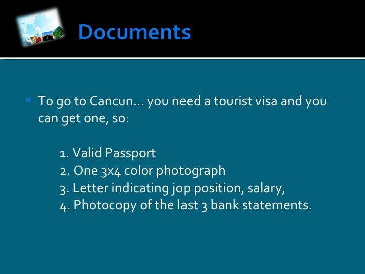 <ul><li>To  go  to  Cancun …  you  need a  tourist  visa and you can  get   one , so: </li></ul><ul><li>1.  Valid  Passpor...