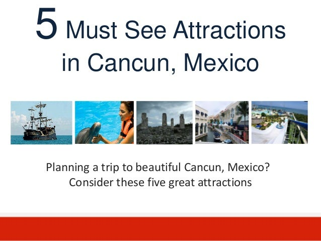 5 Must See Attractions   in Cancun, MexicoPlanning a trip to beautiful Cancun, Mexico?    Consider these five great attrac...