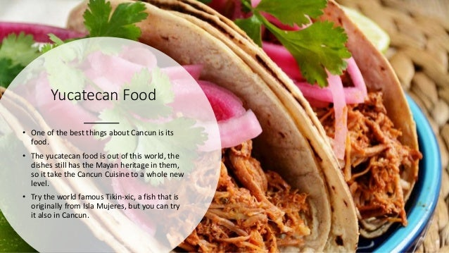 Yucatecan Food • One of the best things about Cancun is its food. • The yucatecan food is out of this world, the dishes st...