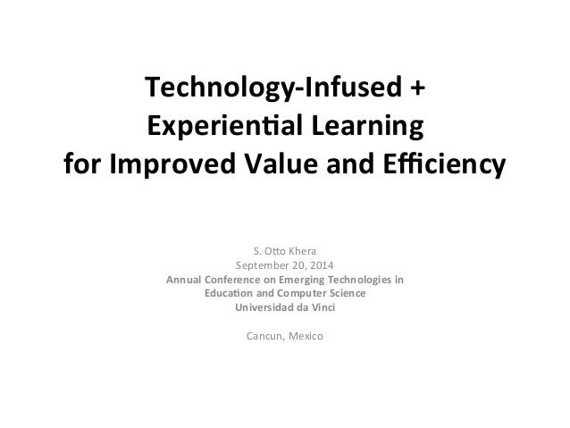 Technology-­‐Infused  +  Experien7al  Learning  for  Improved  Value  and  Efficiency  S.  O%o  Khera  September  20,  201...