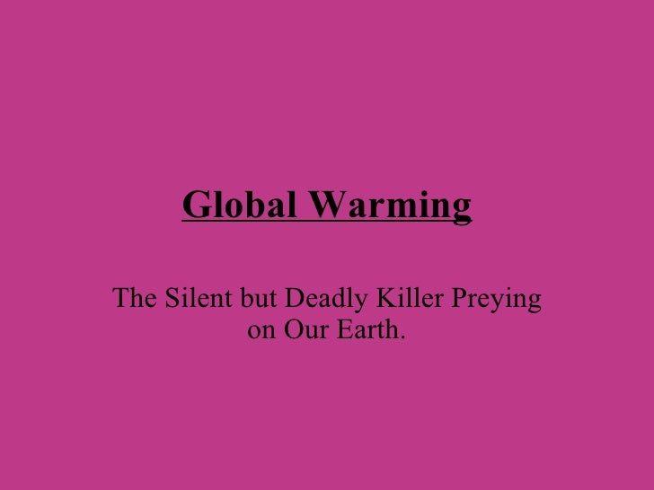 Global Warming The Silent but Deadly Killer Preying on Our Earth.