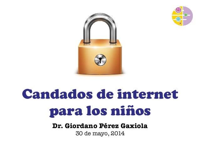 Candados de internet  para los niños  Dr. Giordano Pérez Gaxiola  30 de mayo, 2014