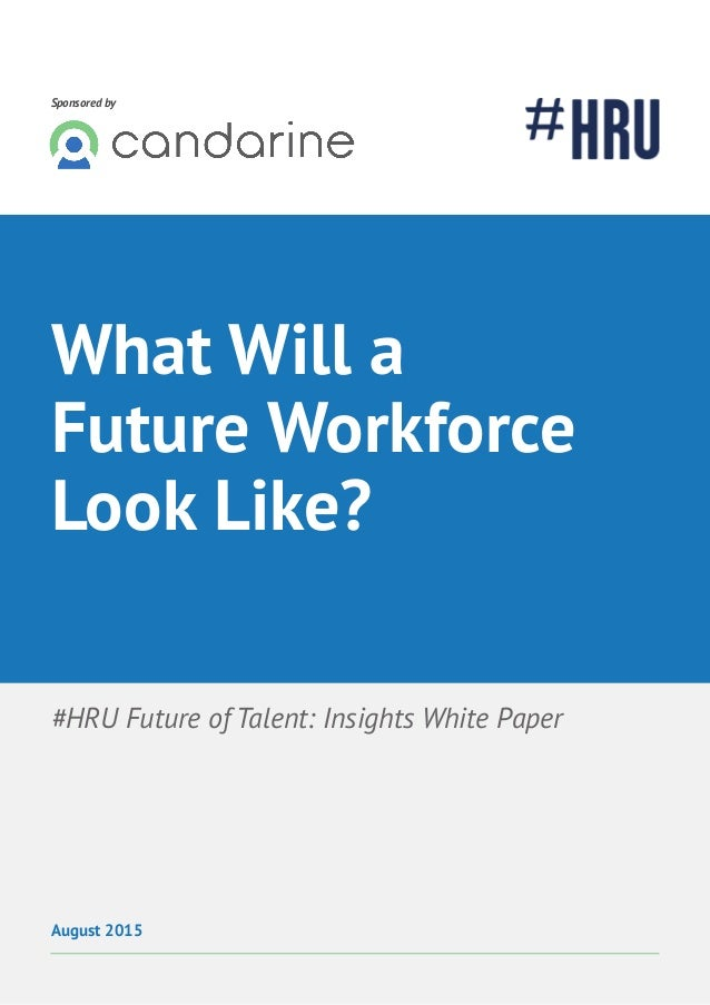 Future of Talent: Trends 1 Sponsored by #HRU Future of Talent: Insights White Paper August 2015 What Will a Future Workfor...