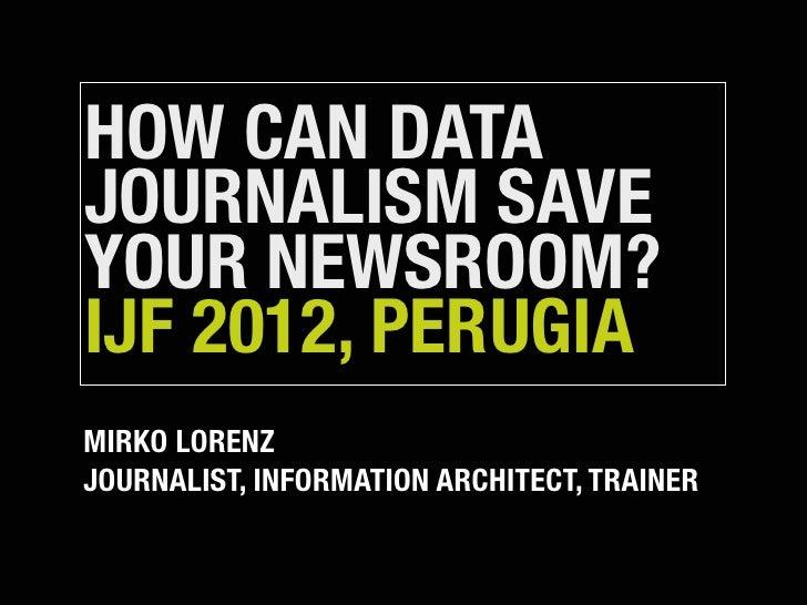 HOW CAN DATAJOURNALISM SAVEYOUR NEWSROOM?IJF 2012, PERUGIAMIRKO LORENZJOURNALIST, INFORMATION ARCHITECT, TRAINER