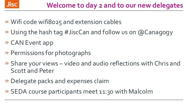 Welcome to day 2 and to our new delegates » Wifi code wifi8025 and extension cables » Using the hash tag #JiscCan and foll...
