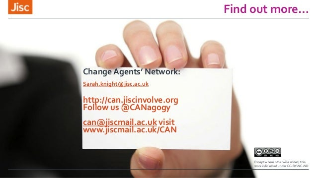 Find out more… Change Agents' Network: Sarah.knight@jisc.ac.uk http://can.jiscinvolve.org Follow us @CANagogy can@jiscmail...